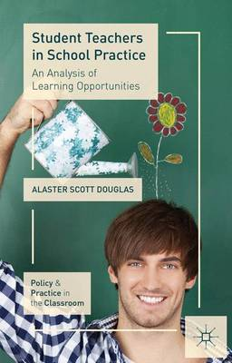 Student Teachers in School Practice: An Analysis of Learning Opportunities - Policy and Practice in the Classroom (Paperback)