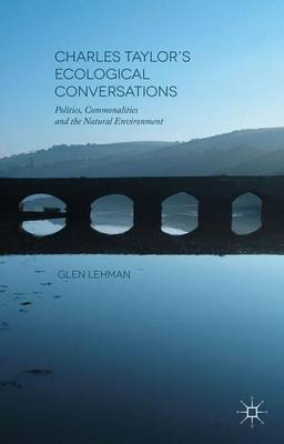 Charles Taylor's Ecological Conversations: Politics, Commonalities and the Natural Environment (Hardback)