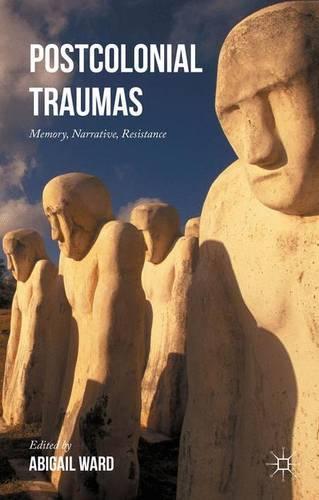 Postcolonial Traumas: Memory, Narrative, Resistance (Hardback)