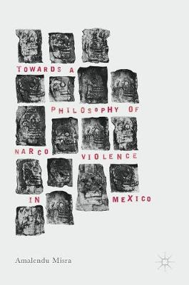 Towards a Philosophy of Narco Violence in Mexico (Hardback)