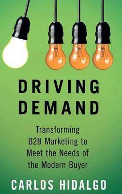 Driving Demand: Transforming B2B Marketing to Meet the Needs of the Modern Buyer (Hardback)