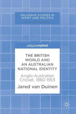 The British World and an Australian National Identity: Anglo-Australian Cricket, 1860-1901 - Palgrave Studies in Sport and Politics (Hardback)
