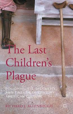 The Last Children's Plague: Poliomyelitis, Disability, and Twentieth-Century American Culture (Hardback)