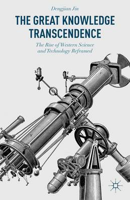The Great Knowledge Transcendence: The Rise of Western Science and Technology Reframed (Hardback)