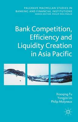 Bank Competition, Efficiency and Liquidity Creation in Asia Pacific - Palgrave Macmillan Studies in Banking and Financial Institutions (Hardback)