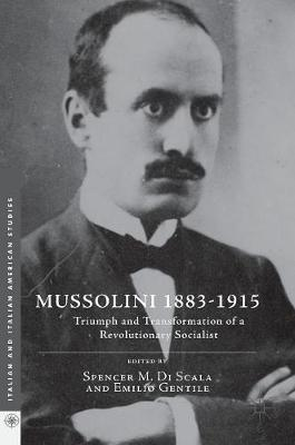 Mussolini 1883-1915: Triumph and Transformation of a Revolutionary Socialist - Italian and Italian American Studies (Hardback)