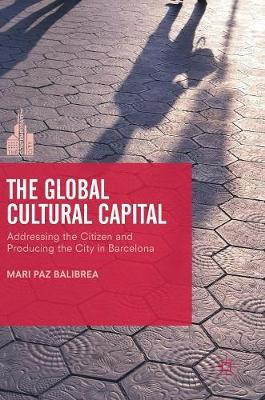 The Global Cultural Capital: Addressing the Citizen and Producing the City in Barcelona - The Contemporary City (Hardback)