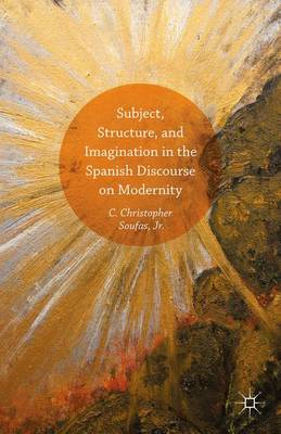 Subject, Structure, and Imagination in the Spanish Discourse on Modernity (Hardback)