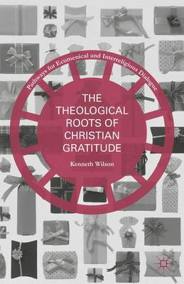 The Theological Roots of Christian Gratitude - Pathways for Ecumenical and Interreligious Dialogue (Hardback)