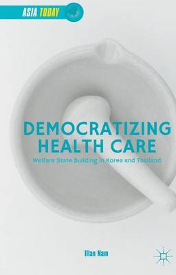 Democratizing Health Care: Welfare State Building in Korea and Thailand - Asia Today (Hardback)