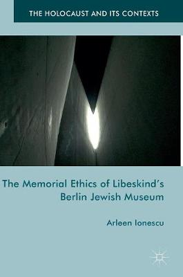 The Memorial Ethics of Libeskind's Berlin Jewish Museum - The Holocaust and its Contexts (Hardback)