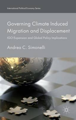 Governing Climate Induced Migration and Displacement: IGO Expansion and Global Policy Implications - International Political Economy Series (Hardback)