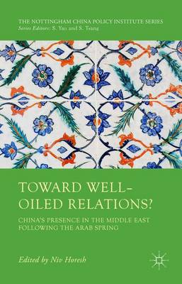 Toward Well-Oiled Relations?: China's Presence in the Middle East following the Arab Spring - The Nottingham China Policy Institute Series (Hardback)