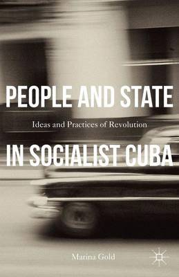 People and State in Socialist Cuba: Ideas and Practices of Revolution (Hardback)