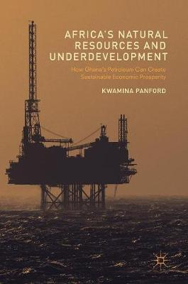 Africa's Natural Resources and Underdevelopment: How Ghana's Petroleum Can Create Sustainable Economic Prosperity (Hardback)
