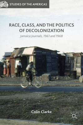 Race, Class, and the Politics of Decolonization: Jamaica Journals, 1961 and 1968 - Studies of the Americas (Hardback)