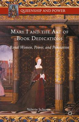 Mary I and the Art of Book Dedications: Royal Women, Power, and Persuasion - Queenship and Power (Hardback)