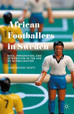 African Footballers in Sweden: Race, Immigration, and Integration in the Age of Globalization (Hardback)