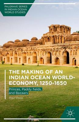 The Making of an Indian Ocean World-Economy, 1250-1650: Princes, Paddy fields, and Bazaars - Palgrave Series in Indian Ocean World Studies (Hardback)