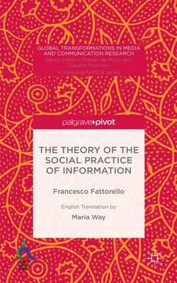 The Theory of the Social Practice of Information - Global Transformations in Media and Communication Research - A Palgrave and IAMCR Series (Hardback)