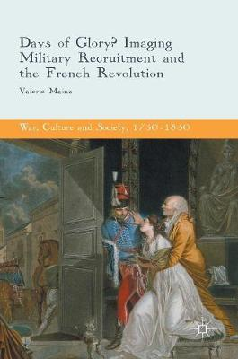 Days of Glory?: Imaging Military Recruitment and the French Revolution - War, Culture and Society, 1750-1850 (Hardback)