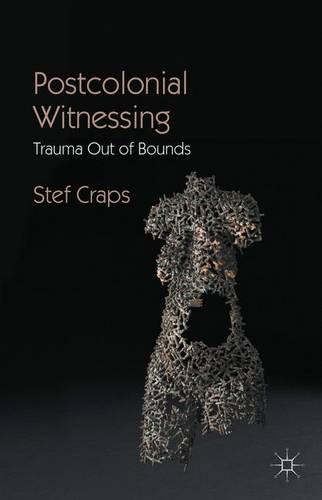 Postcolonial Witnessing: Trauma Out of Bounds (Paperback)