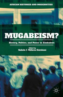 Mugabeism?: History, Politics, and Power in Zimbabwe - African Histories and Modernities (Hardback)