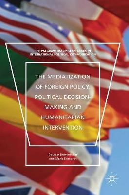 The Mediatization of Foreign Policy, Political Decision-Making and Humanitarian Intervention - The Palgrave Macmillan Series in International Political Communication (Hardback)