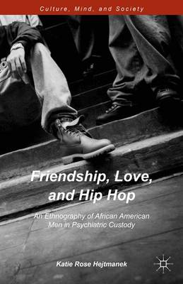 Friendship, Love, and Hip Hop: An Ethnography of African American Men in Psychiatric Custody - Culture, Mind, and Society (Hardback)