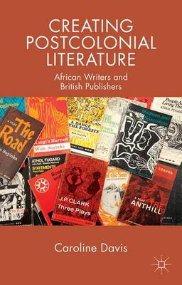 Creating Postcolonial Literature: African Writers and British Publishers (Paperback)