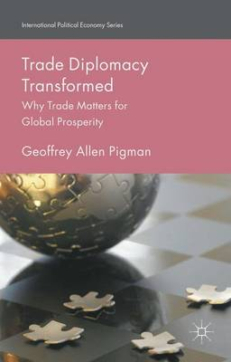 Trade Diplomacy Transformed: Why Trade Matters for Global Prosperity - International Political Economy Series (Hardback)