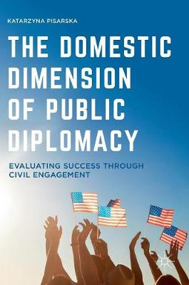 The Domestic Dimension of Public Diplomacy: Evaluating Success through Civil Engagement (Hardback)