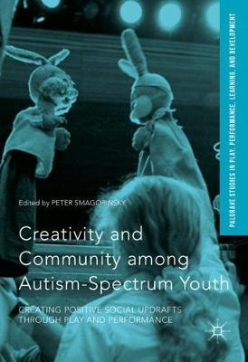 Creativity and Community among Autism-Spectrum Youth: Creating Positive Social Updrafts through Play and Performance - Palgrave Studies In Play, Performance, Learning, and Development (Hardback)