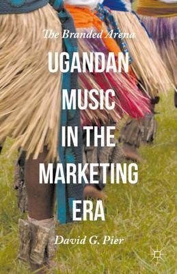 Ugandan Music in the Marketing Era: The Branded Arena (Hardback)