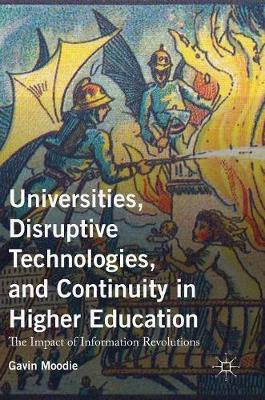 Universities, Disruptive Technologies, and Continuity in Higher Education: The Impact of Information Revolutions (Hardback)