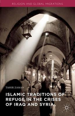 Islamic Traditions of Refuge in the Crises of Iraq and Syria - Religion and Global Migrations (Hardback)