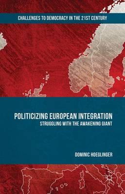 Politicizing European Integration: Struggling with the Awakening Giant - Challenges to Democracy in the 21st Century (Hardback)