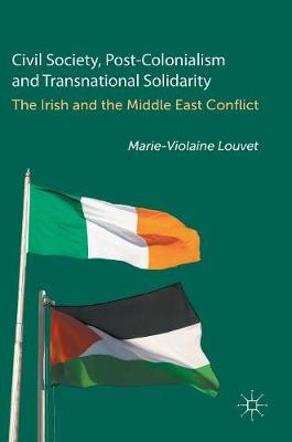 Civil Society, Post-Colonialism and Transnational Solidarity: The Irish and the Middle East Conflict (Hardback)
