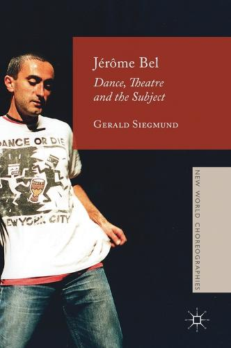 Jerome Bel: Dance, Theatre, and the Subject - New World Choreographies (Hardback)