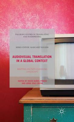 Audiovisual Translation in a Global Context: Mapping an Ever-changing Landscape - Palgrave Studies in Translating and Interpreting (Hardback)