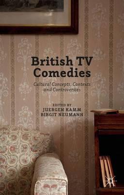 British TV Comedies: Cultural Concepts, Contexts and Controversies (Hardback)