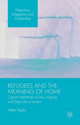 Refugees and the Meaning of Home: Cypriot Narratives of Loss, Longing and Daily Life in London - Migration, Diasporas and Citizenship (Hardback)