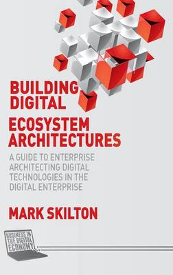 Building Digital Ecosystem Architectures: A Guide to Enterprise Architecting Digital Technologies in the Digital Enterprise - Business in the Digital Economy (Hardback)