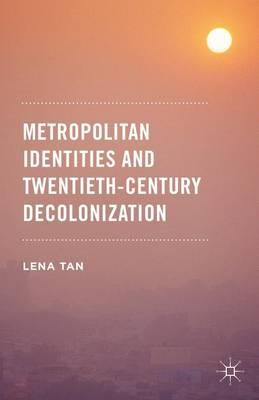 Metropolitan Identities and Twentieth-Century Decolonization (Hardback)