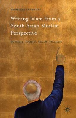Writing Islam from a South Asian Muslim Perspective: Rushdie, Hamid, Aslam, Shamsie (Hardback)