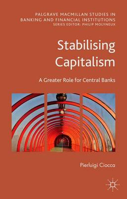 Stabilising Capitalism: A Greater Role for Central Banks - Palgrave Macmillan Studies in Banking and Financial Institutions (Hardback)