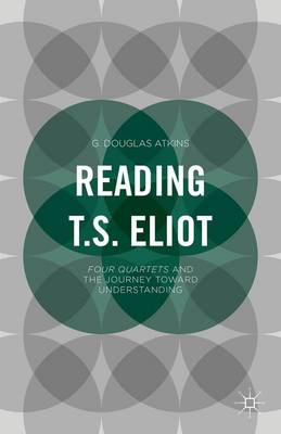Reading T.S. Eliot: Four Quartets and the Journey towards Understanding (Paperback)