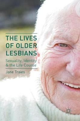 The Lives of Older Lesbians: Sexuality, Identity & the Life Course (Hardback)