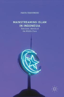 Mainstreaming Islam in Indonesia: Television, Identity, and the Middle Class (Hardback)