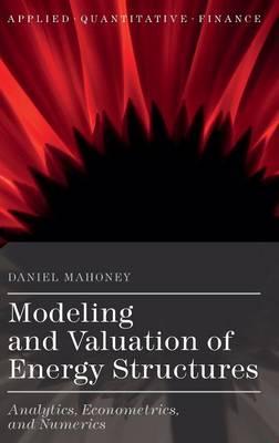 Modeling and Valuation of Energy Structures: Analytics, Econometrics, and Numerics - Applied Quantitative Finance (Hardback)